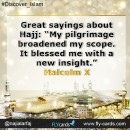 Great sayings about hajj: my pilgrimage broadened my scope . it blessed me with a new insight .  Malcolm X