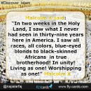 """In two weeks in the Holy Land, I saw what I never had seen in thirty-nine years here in America. I saw all races, all colors, -- blue-eyed blonds to black-skinned Africans -- in true brotherhood! In unity! Living as one! Worshipping as one!""."