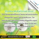 """Profeta Muhammad disse: """"O Clemente(Deus) tem misericórdia daqueles que são piedosos. Se mostrares misericórdia àqueles que estão na terra, Aquele que está no céu mostrará misericórdia à ti."""""""