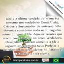 Essa é a última verdade do Islam: Há somente um verdadeiro Deus(Allah), Criador e Sustentador do universo. Não devemos considerar nada nem ninguém acima ou igual à Ele