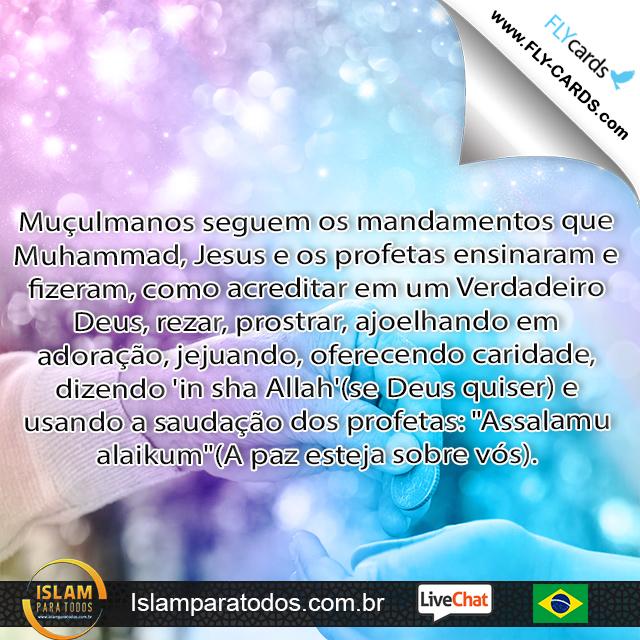 Muçulmanos seguem os mandamentos que Muhammad, Jesus e os profetas ensinaram e fizeram, como acreditar em um Verdadeiro Deus, rezar, prostrar, ajoelhando em adoração, jejuando, oferecendo caridade,