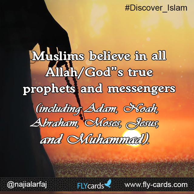 Muslims believe in all Allah/God's true prophets and messengers(including Adam, Noah, Abraham, Moses, Jesus, and Muhammad).