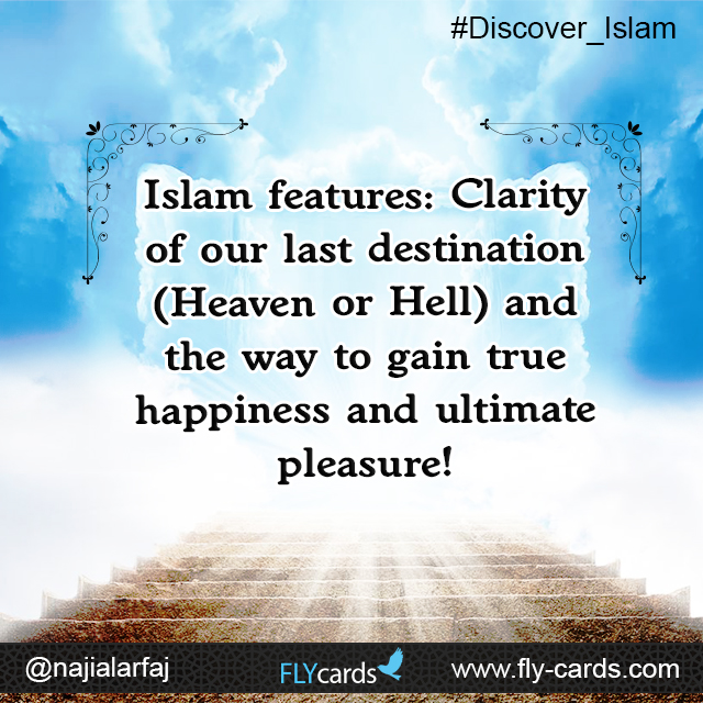 Islam features :Clarity of our last destination (Heaven or Hell) and the way to gain true happiness and ultimate pleasure!