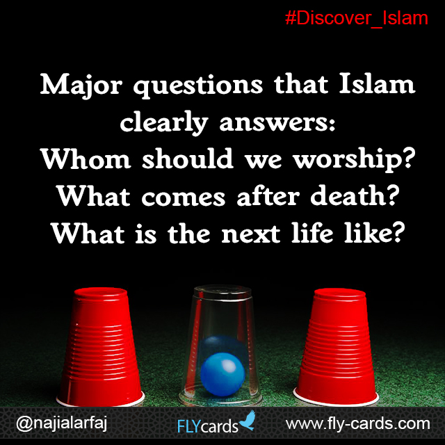 Major questions that Islam clearly answers: Whom should we worship? What comes after death? What is the next life like?