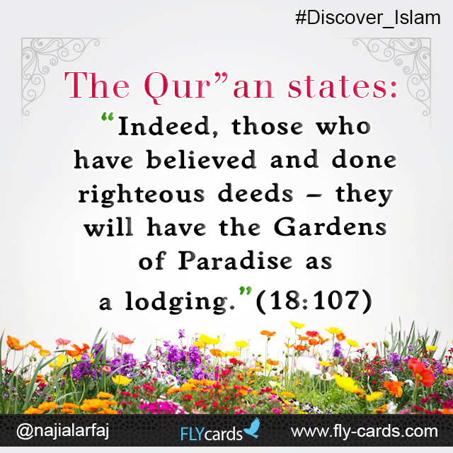 "The Qur'an states: ""Indeed, those who have believed and done righteous deeds – they will have the Gardens of Paradise as a lodging.""(18:107)"