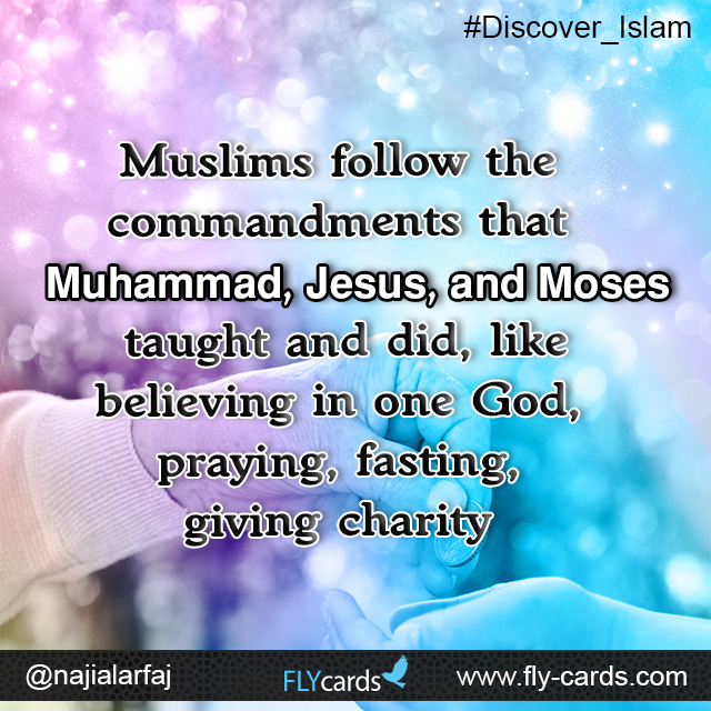 Muslims follow the commandments that Muhammad, Jesus, and Moses taught and did, like believing in one God, praying, fasting, giving charity