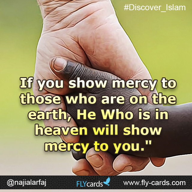 """If you show mercy to those who are on the earth, He Who is in heaven will show mercy to you."""
