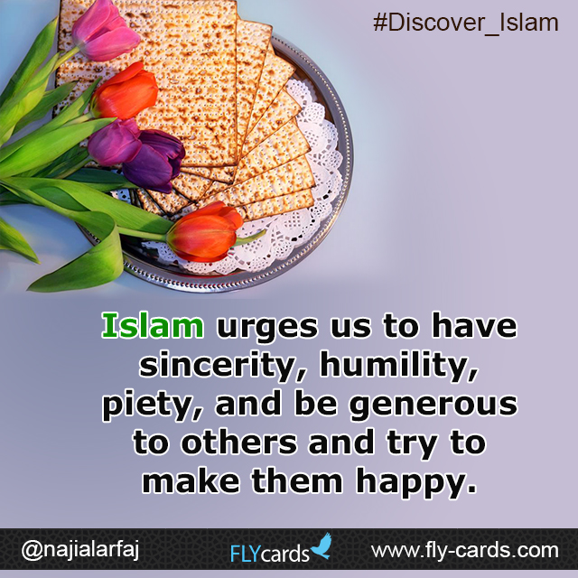 Islam urges us to have sincerity, humility, piety, and be generous to others and try to make them happy.