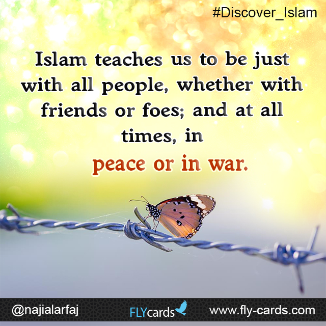 Islam teaches us to be just with all people, whether with friends or foes; and at all times, in peace or in war.