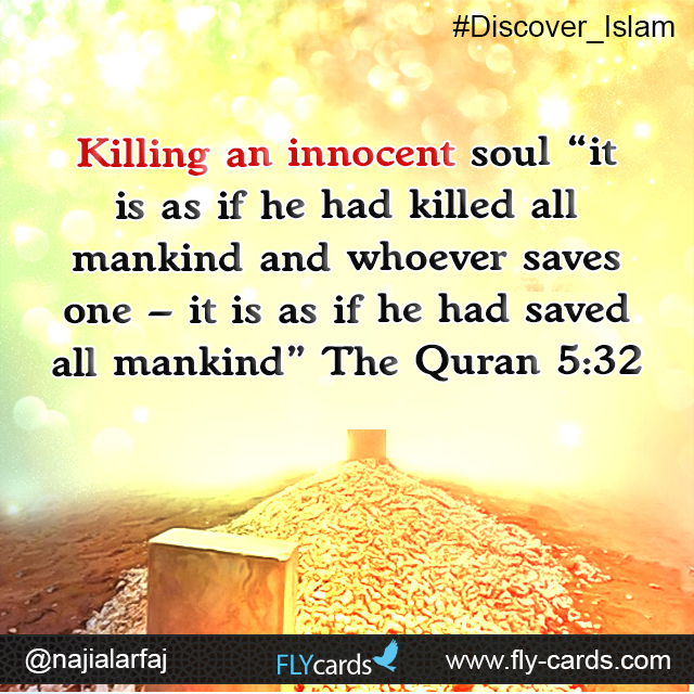 """Killing an innocent soul """"it is as if he had killed all mankind and whoever saves one - it is as if he had saved all mankind"""". (Quran 5:32)"""