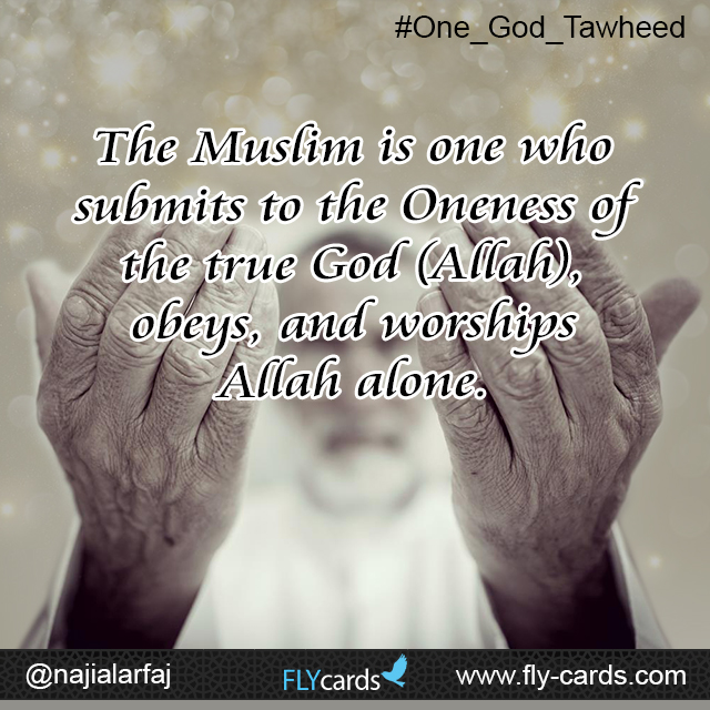 The Muslim is one who submits to the Oneness of the true God (Allah).