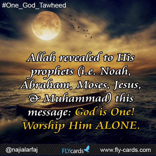 Allah revealed to His prophets (i.e.Noah, Abraham, Moses, Jesus, & Muhammad) this message: God is One! Worship Him ALONE.