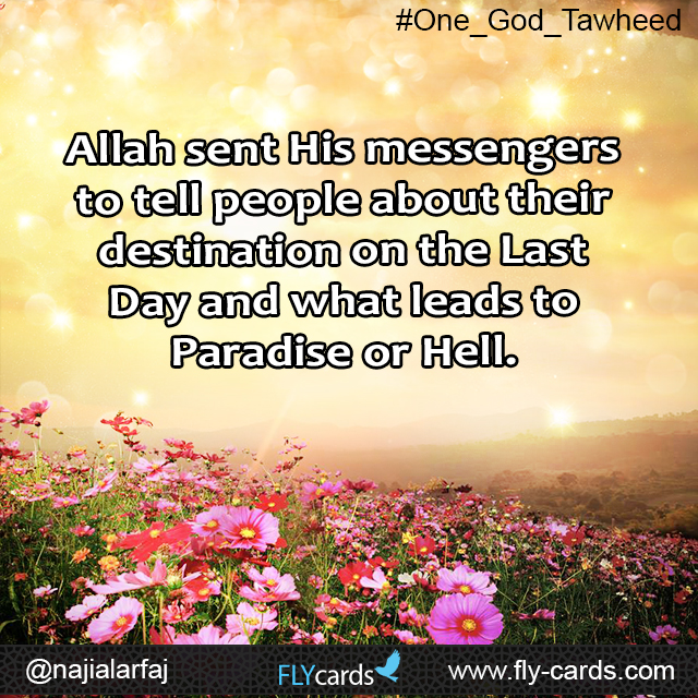 Allah sent His messengers to tell people about their destination on the Last Day and what leads to Paradise or Hellfire.