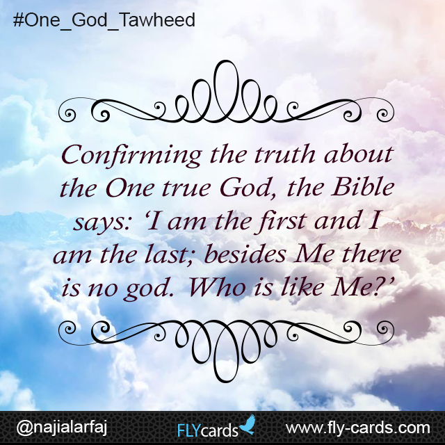 Confirming the truth about the One true God, the Bible says: 'I am the first and I am the last; besides Me there is no god. Who is like Me?'