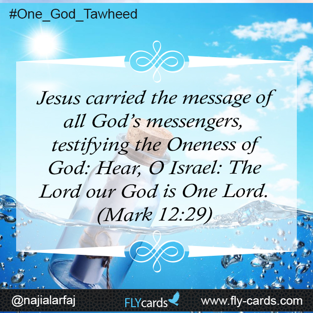 Jesus carried the message of all God's messengers, testifying the Oneness of God: Hear, O Israel: The Lord our God is One Lord. (Mark 12:29)