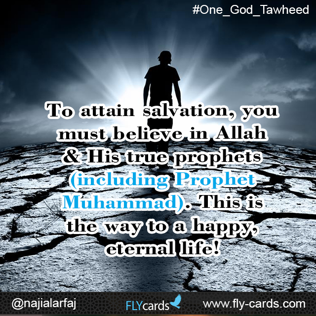 To attain salvation, you must believe in Allah & His true prophets (including Prophet Muhammad). This is the way to a happy, eternal life!