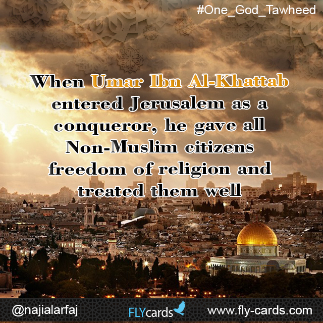 When Umar Ibn Al-Khattab entered Jerusalem as a conqueror, he gave all Non-Muslim citizens freedom of religion and treated them well