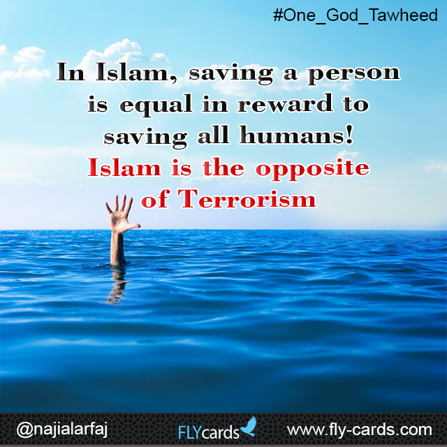 In Islam, saving a person is equal in reward to saving all humans! Islam is the opposite of Terrorism