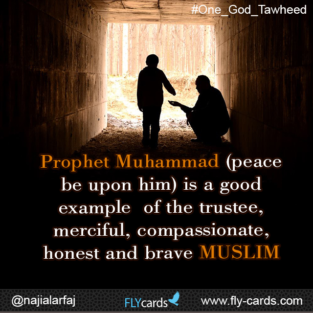 Prophet Muhammad (peace be upon him) is a good example of the trustee, merciful, compassionate, honest and brave MUSLIM