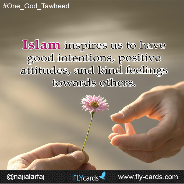 Islam inspires us to have good intentions, positive attitudes, and kind feelings towards others.