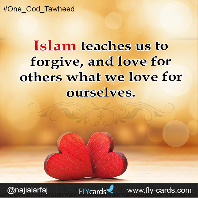 Islam teaches us to forgive, and love for others what we love for ourselves.