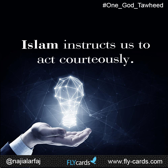 Islam instructs us to act courteously.