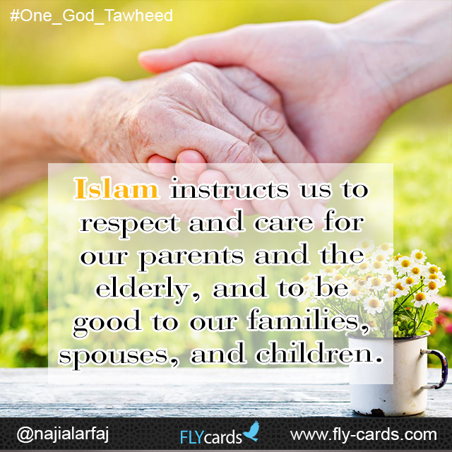 Islam instructs us to respect and care for our parents and the elderly, and to be good to our families, spouses, and children.