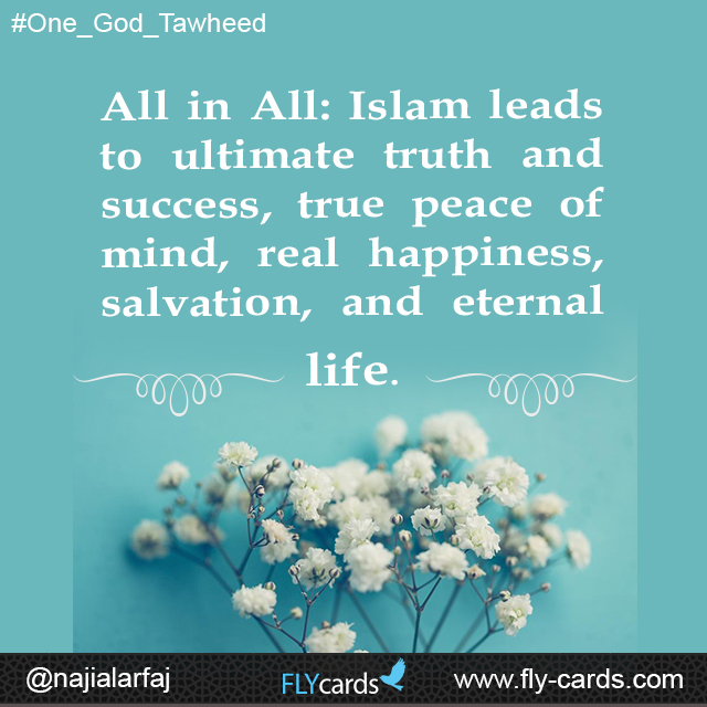 All in All: Islam leads to ultimate truth and success, true peace of mind, real happiness, salvation, and eternal life
