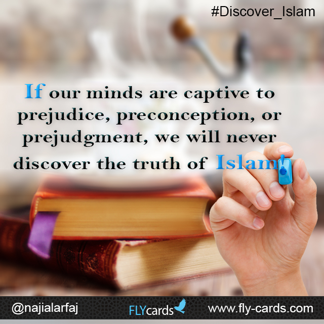 If our minds are captive to prejudice, preconception, or prejudgment, we will never discover the truth of Islam!
