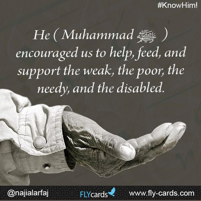 Muhammad encouraged us to help, feed, and support the weak, the poor, the needy, and the disabled.