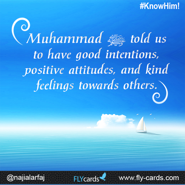 Muhammad told us to have good intentions, positive attitudes, and kind feelings towards others.