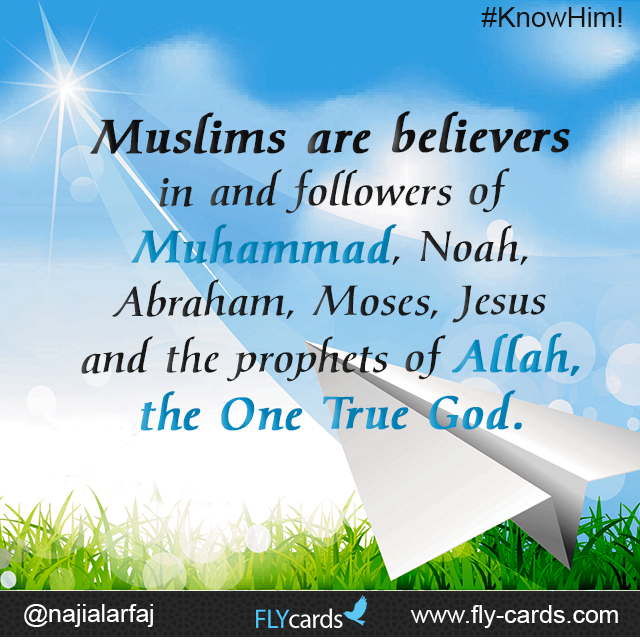 Muslims are believers in and followers of Muhammad, Noah, Abraham, Moses, Jesus and the prophets of Allah, the One True God.