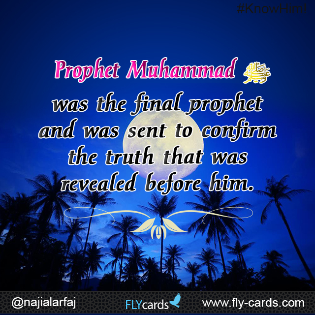 Prophet Muhammad was the final prophet and was sent to confirm the truth that was revealed before him.