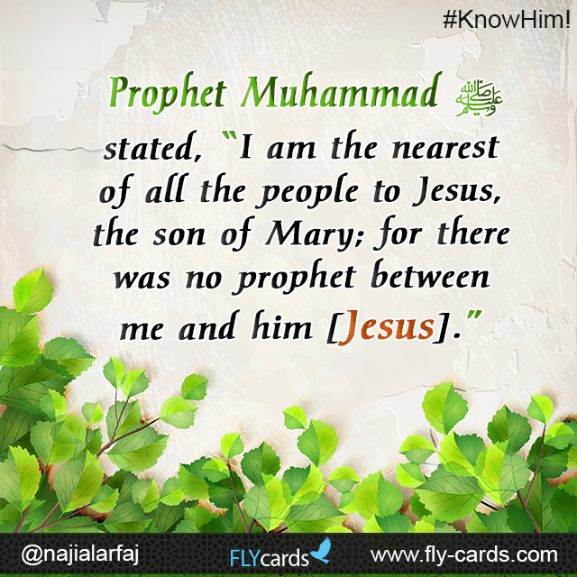 "Prophet Muhammad stated, ""I am the nearest of all the people to Jesus, the son of Mary; for there was no prophet between me and him [Jesus]."""