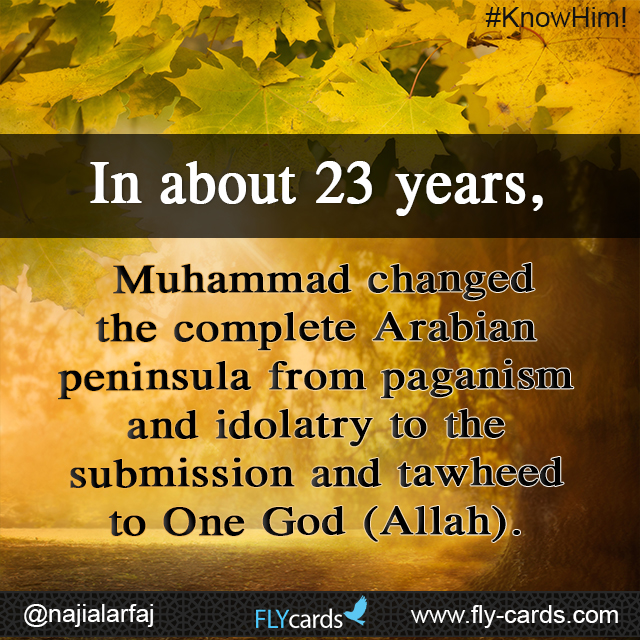 In about 23 years, Muhammad changed the complete Arabian Peninsula from paganism and idolatry to the submission and tawheed to One God (Allah).
