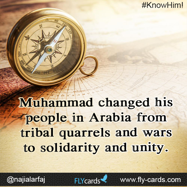 Muhammad changed his people in Arabia from tribal quarrels and wars to solidarity and unity.