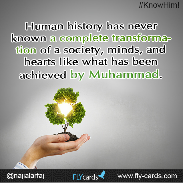 Human history has never known a complete transformation of a society, minds, and hearts like what has been achieved by Muhammad.