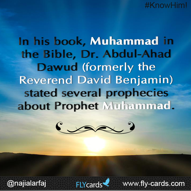 In his book, Muhammad in the Bible, Dr. Abdul-Ahad Dawud (formerly the Reverend David Benjamin) stated several prophecies about Prophet Muhammad.