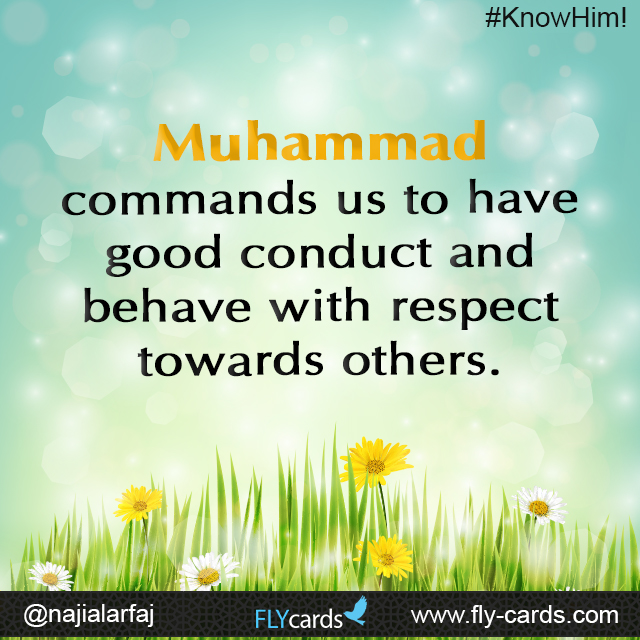 Muhammad commands us to have good conduct and behave with respect towards others.