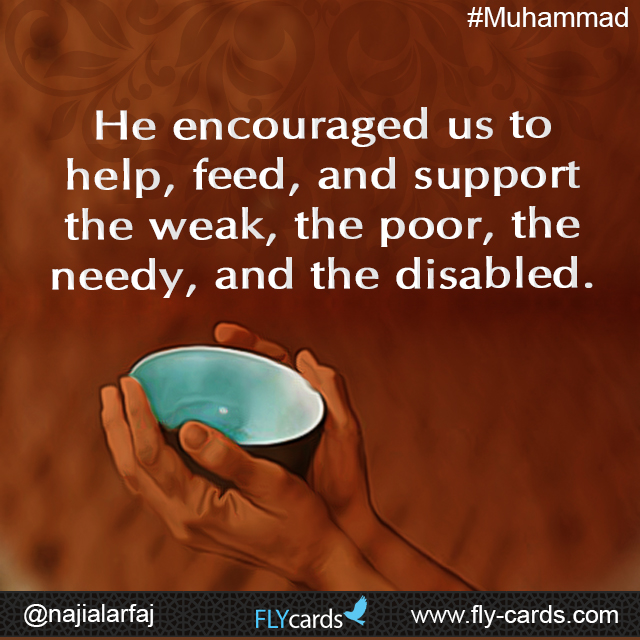 He encouraged us to help, feed, and support the weak, the poor, the needy, and the disabled.  #Muhammad