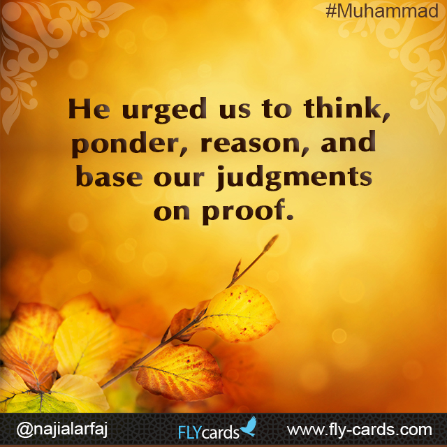He urged us to think, ponder, reason, and base our judgments on proof.  #Muhammad