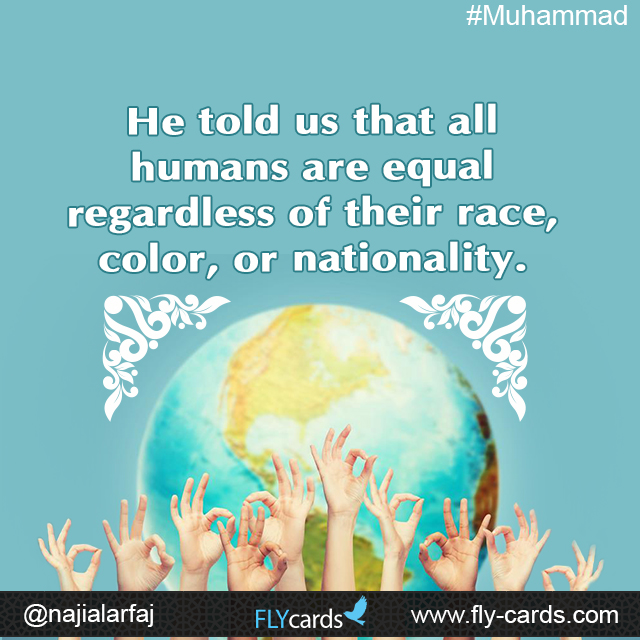 He told us that all humans are equal regardless of their race, color, or nationality.  #Muhammad