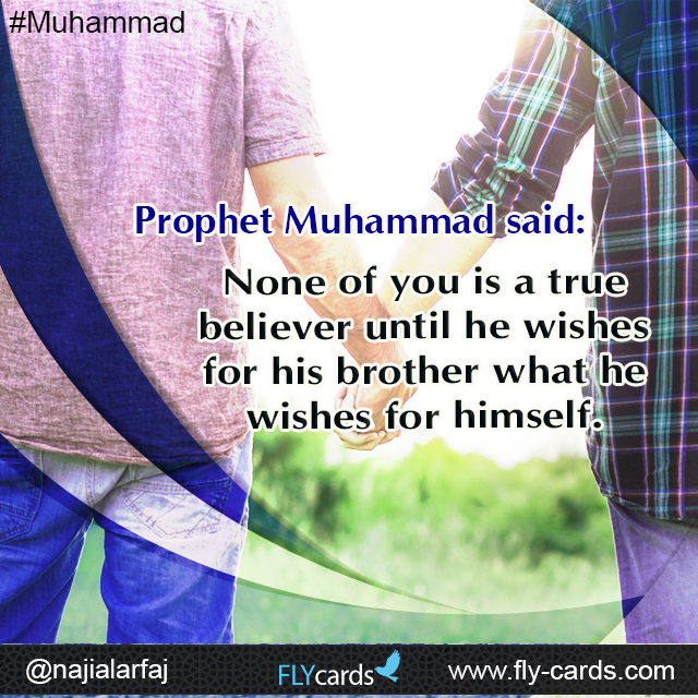 Prophet Muhammad said: None of you is a true believer until he wishes for his brother what he wishes for himself.