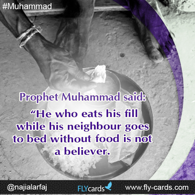 "Prophet Muhammad said: ""He who eats his fill while his neighbour goes to bed without food is not a believer."