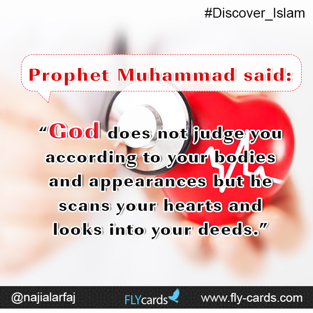 "Prophet Muhammad said: ""God does not judge you according to your bodies and appearances but he scans your hearts and looks into your deeds."""