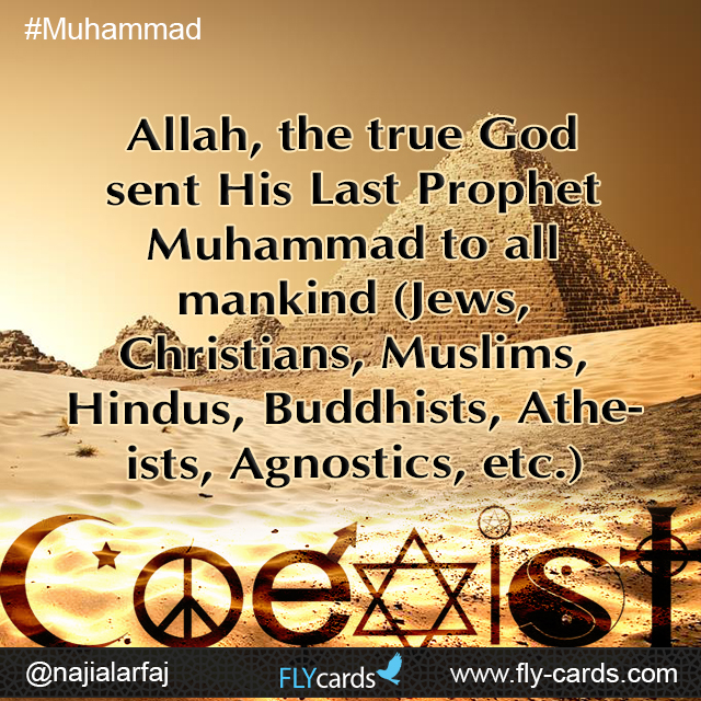 Allah, the true God sent His Last Prophet Muhammad to all mankind (Jews, Christians, Muslims, Hindus, Buddhists, Atheists, Agnostics, etc.)