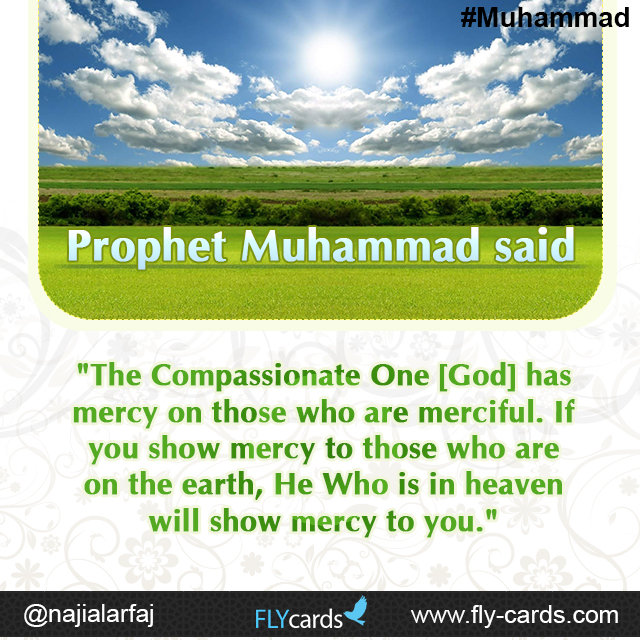 "Prophet Muhammad said: ""The Compassionate One [God] has mercy on those who are merciful. If you show mercy to those who are on the earth, He Who is in heaven will show mercy to you."""