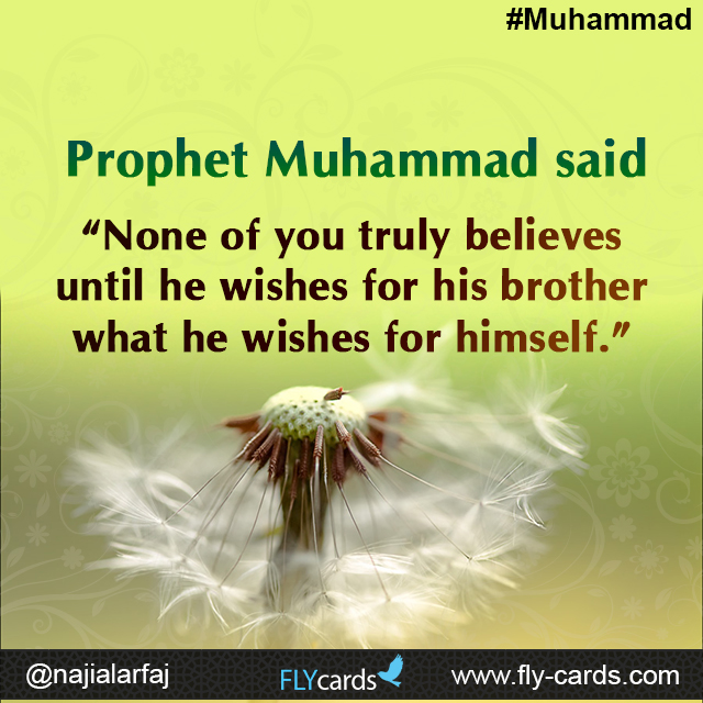 "Prophet Muhammad said: ""None of you truly believes until he wishes for his brother what he wishes for himself."""