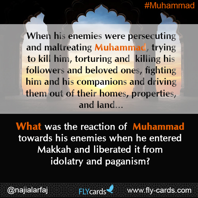 When his enemies were persecuting and maltreating Muhammad, trying to kill him, torturing and killing his followers and beloved ones, fighting him and his companions and driving them out of their homes, properties, and land…