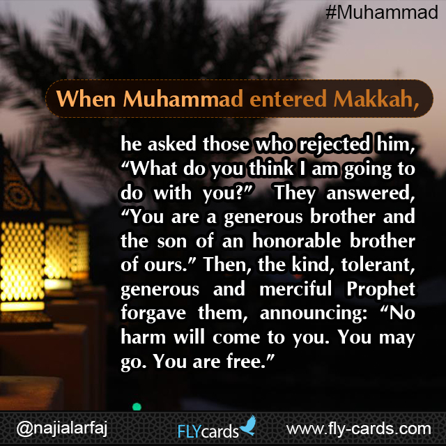 "When Muhammad entered Makkah, he asked those who rejected him, ""What do you think I am going to do with you?""  They answered, ""You are a generous brother and the son of an honorable brother of ours."""